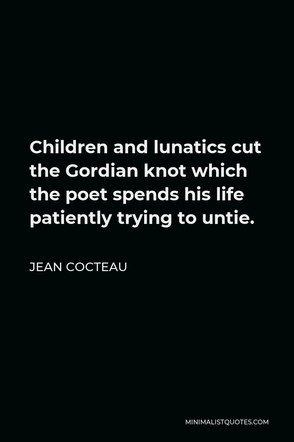 Jean Cocteau Quote - Children and lunatics cut the Gordian knot which the poet spends his life patiently trying to untie.