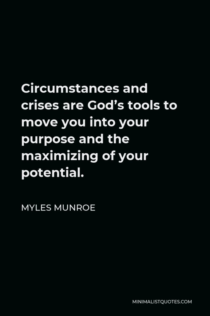Myles Munroe Quote - Circumstances and crises are God's tools to move you into your purpose and the maximizing of your potential.