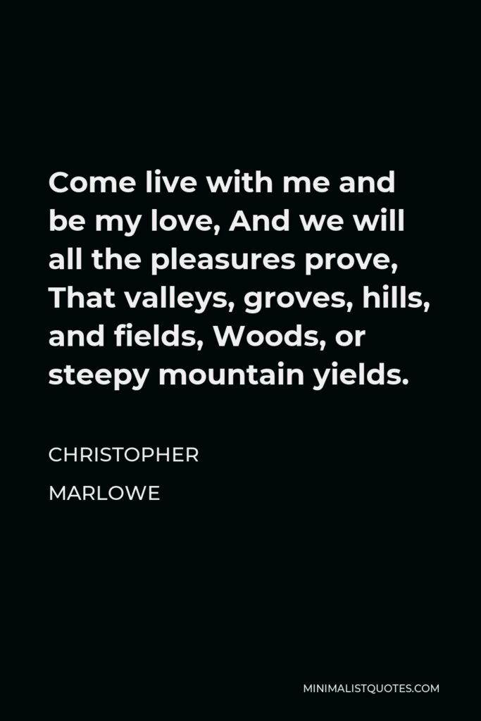 Christopher Marlowe Quote - Come live with me and be my love, And we will all the pleasures prove, That valleys, groves, hills, and fields, Woods, or steepy mountain yields.