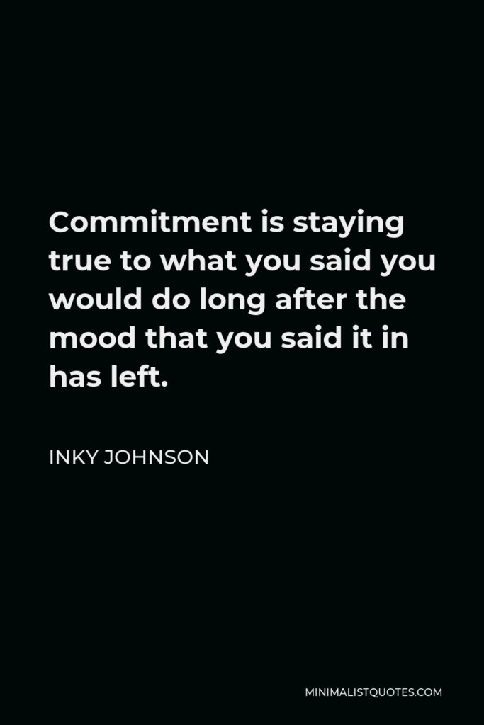 Inky Johnson Quote - Commitment is staying true to what you said you would do long after the mood that you said it in has left.