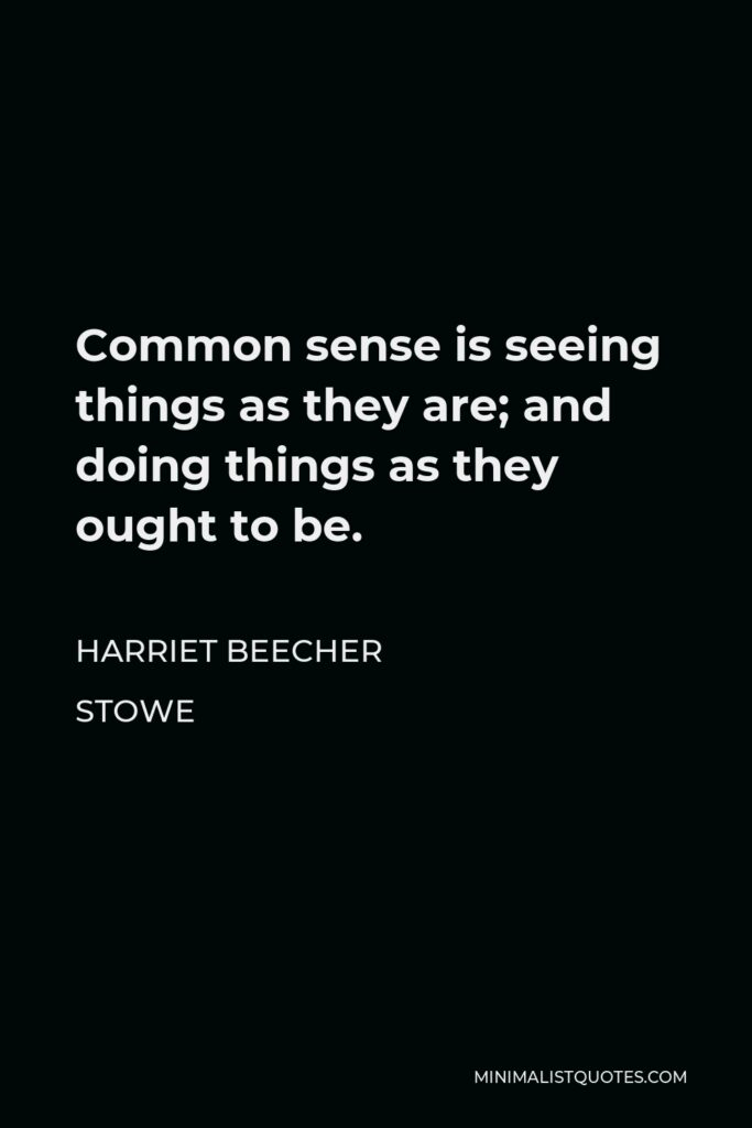 Harriet Beecher Stowe Quote - Common sense is seeing things as they are; and doing things as they ought to be.