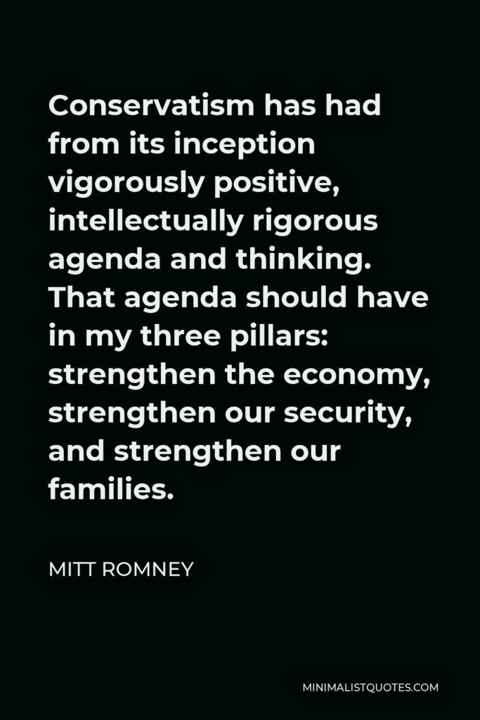 Mitt Romney Quote - Conservatism has had from its inception vigorously positive, intellectually rigorous agenda and thinking. That agenda should have in my three pillars: strengthen the economy, strengthen our security, and strengthen our families.