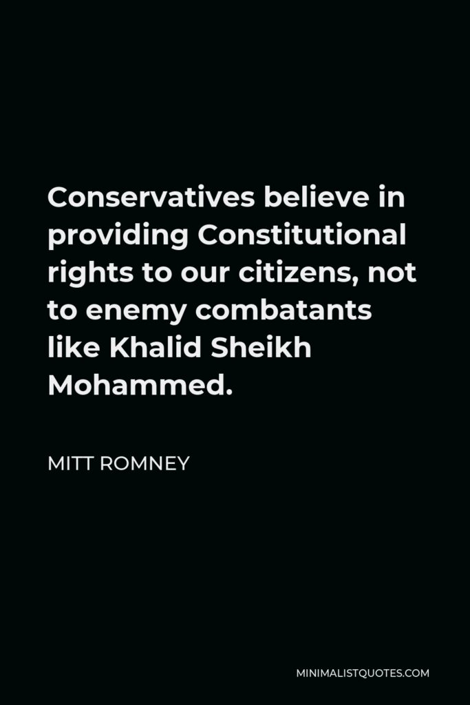 Mitt Romney Quote - Conservatives believe in providing Constitutional rights to our citizens, not to enemy combatants like Khalid Sheikh Mohammed.