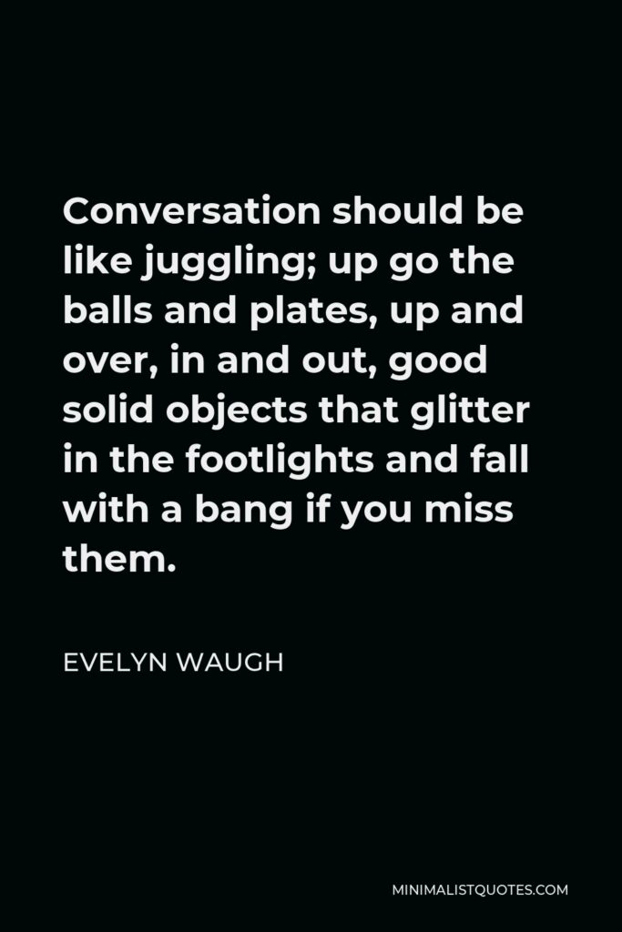 Evelyn Waugh Quote - Conversation should be like juggling; up go the balls and plates, up and over, in and out, good solid objects that glitter in the footlights and fall with a bang if you miss them.