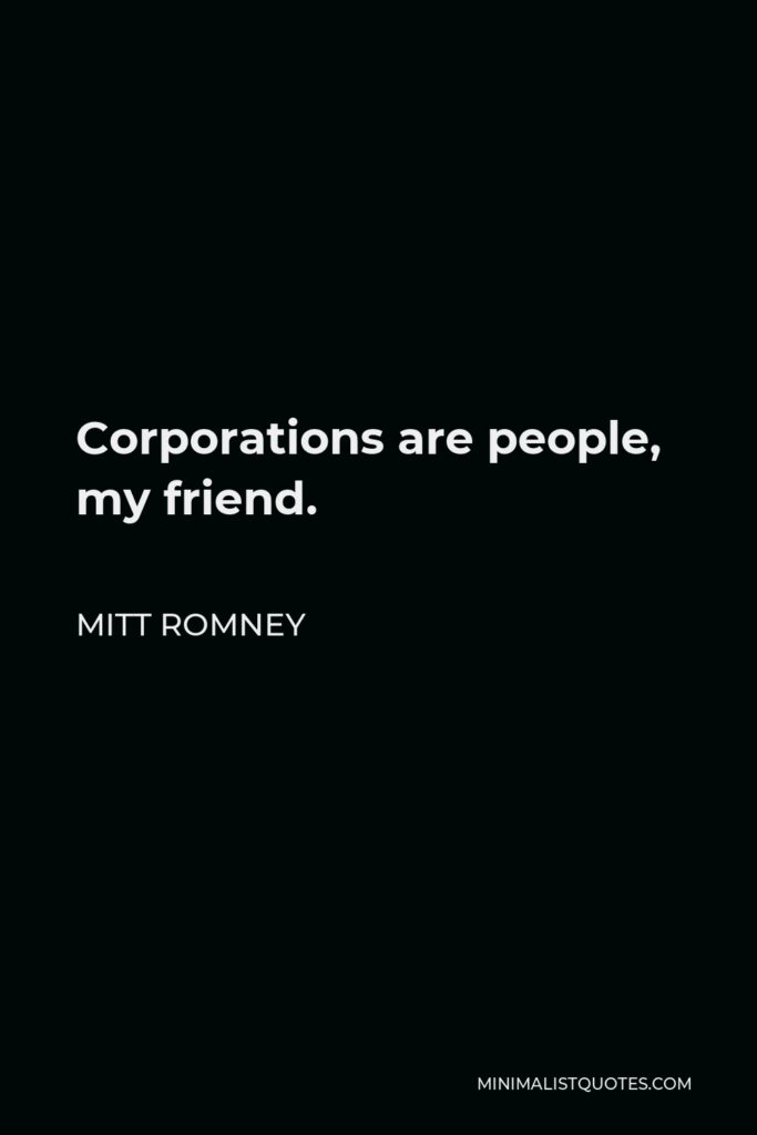 Mitt Romney Quote - Corporations are people, my friend.