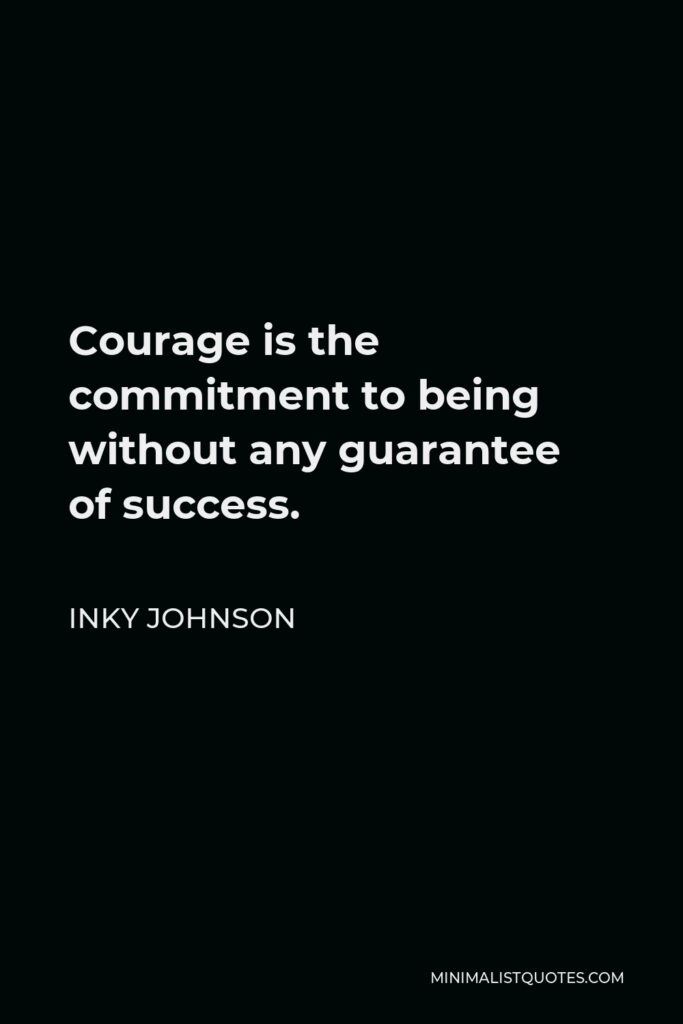 Inky Johnson Quote - Courage is the commitment to being without any guarantee of success.
