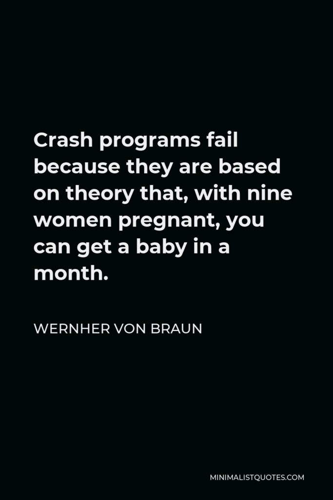Wernher von Braun Quote - Crash programs fail because they are based on theory that, with nine women pregnant, you can get a baby in a month.