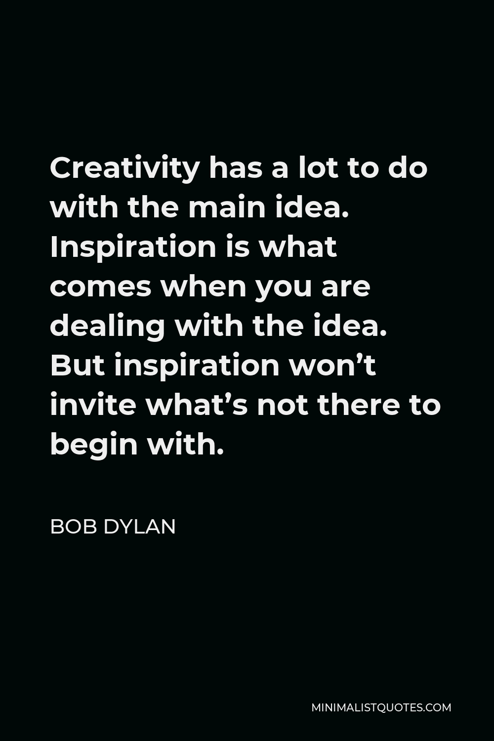 Bob Dylan Quote - Creativity has a lot to do with the main idea. Inspiration is what comes when you are dealing with the idea. But inspiration won't invite what's not there to begin with.