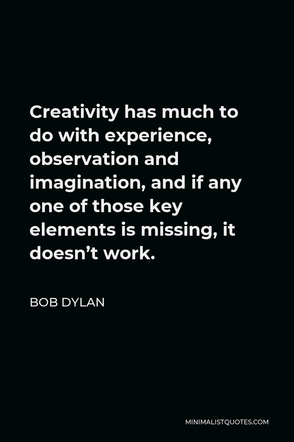 Bob Dylan Quote - Creativity has much to do with experience, observation and imagination, and if any one of those key elements is missing, it doesn't work.