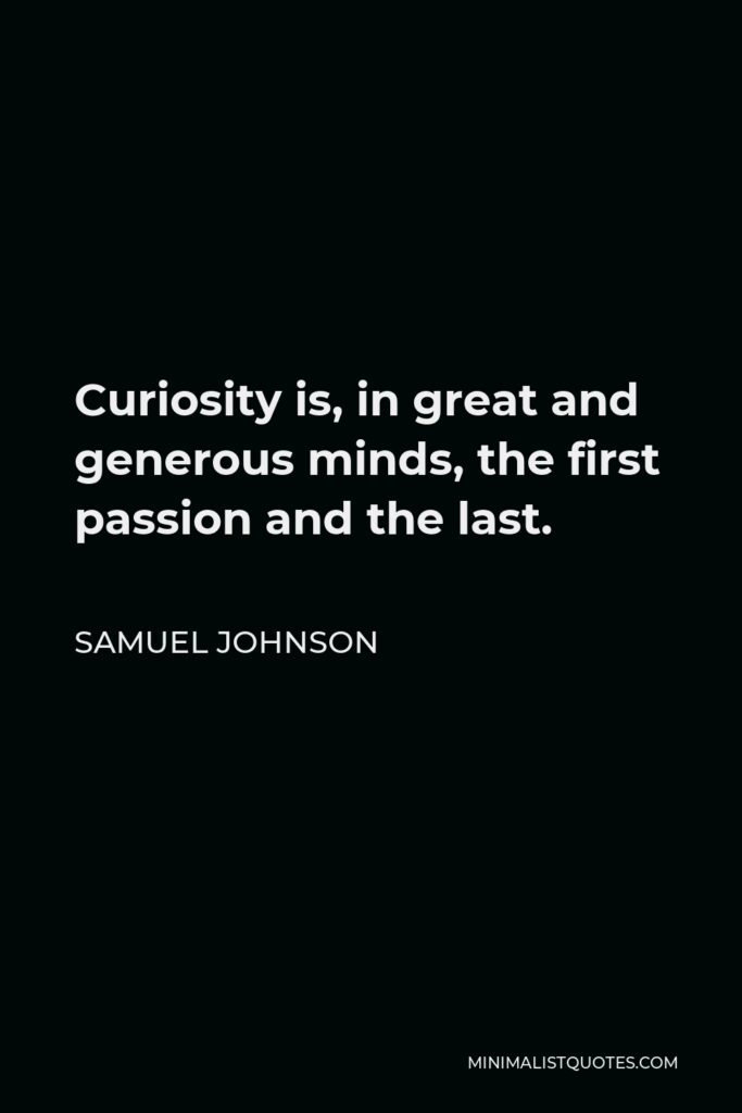 Samuel Johnson Quote - Curiosity is, in great and generous minds, the first passion and the last.