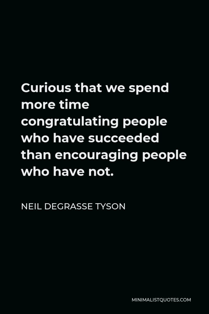 Neil deGrasse Tyson Quote - Curious that we spend more time congratulating people who have succeeded than encouraging people who have not.