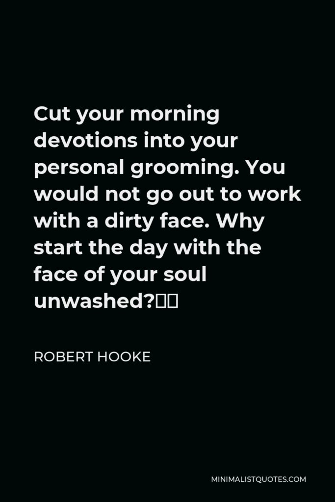 """Robert Hooke Quote - Cut your morning devotions into your personal grooming. You would not go out to work with a dirty face. Why start the day with the face of your soul unwashed?"""""""