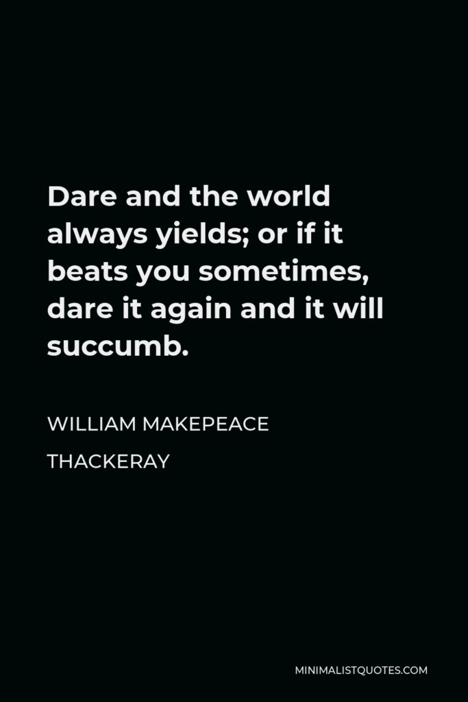 William Makepeace Thackeray Quote - Dare and the world always yields; or if it beats you sometimes, dare it again and it will succumb.