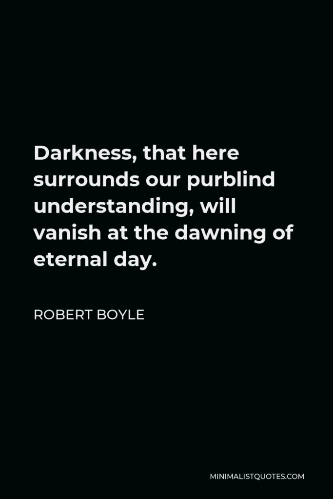 Robert Boyle Quote - Darkness, that here surrounds our purblind understanding, will vanish at the dawning of eternal day.