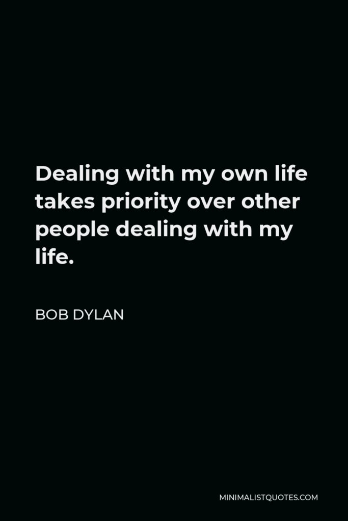Bob Dylan Quote - Dealing with my own life takes priority over other people dealing with my life.