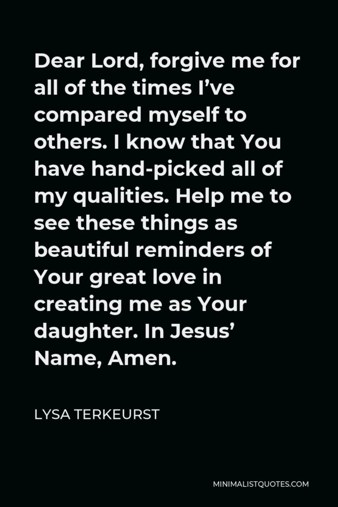 Lysa TerKeurst Quote - Dear Lord, forgive me for all of the times I've compared myself to others. I know that You have hand-picked all of my qualities. Help me to see these things as beautiful reminders of Your great love in creating me as Your daughter. In Jesus' Name, Amen.