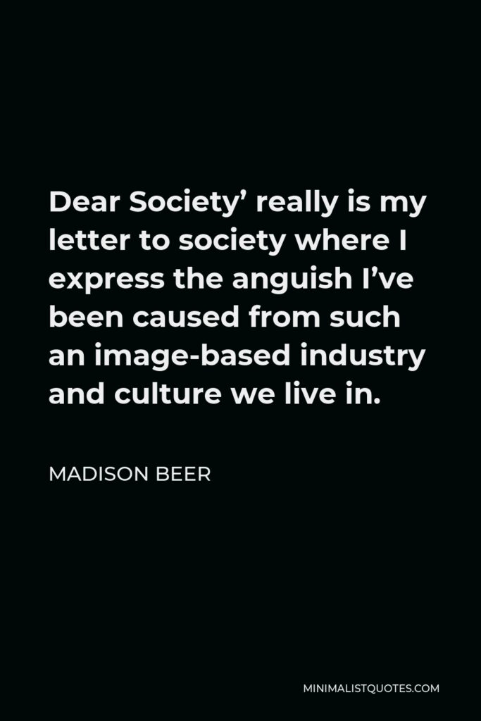 Madison Beer Quote - Dear Society' really is my letter to society where I express the anguish I've been caused from such an image-based industry and culture we live in.