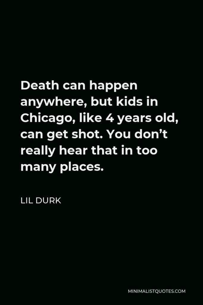 Lil Durk Quote - Death can happen anywhere, but kids in Chicago, like 4 years old, can get shot. You don't really hear that in too many places.
