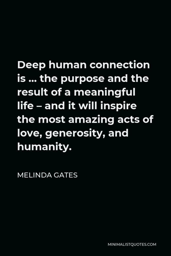 Melinda Gates Quote - Deep human connection is … the purpose and the result of a meaningful life – and it will inspire the most amazing acts of love, generosity, and humanity.