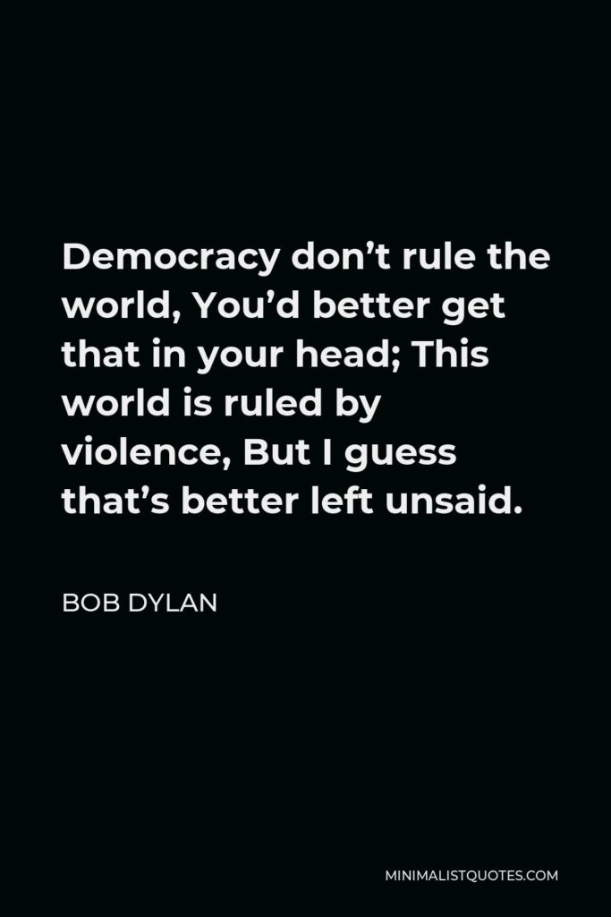 Bob Dylan Quote - Democracy don't rule the world, You'd better get that in your head; This world is ruled by violence, But I guess that's better left unsaid.