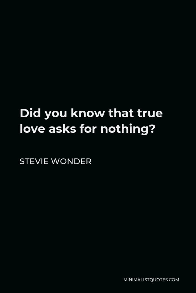Stevie Wonder Quote - Did you know that true love asks for nothing?