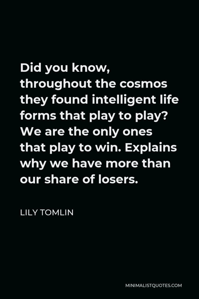 Lily Tomlin Quote - Did you know, throughout the cosmos they found intelligent life forms that play to play? We are the only ones that play to win. Explains why we have more than our share of losers.