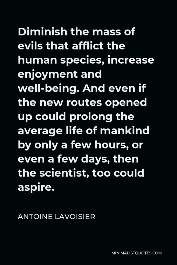 Antoine Lavoisier Quote - Diminish the mass of evils that afflict the human species, increase enjoyment and well-being. And even if the new routes opened up could prolong the average life of mankind by only a few hours, or even a few days, then the scientist, too could aspire.