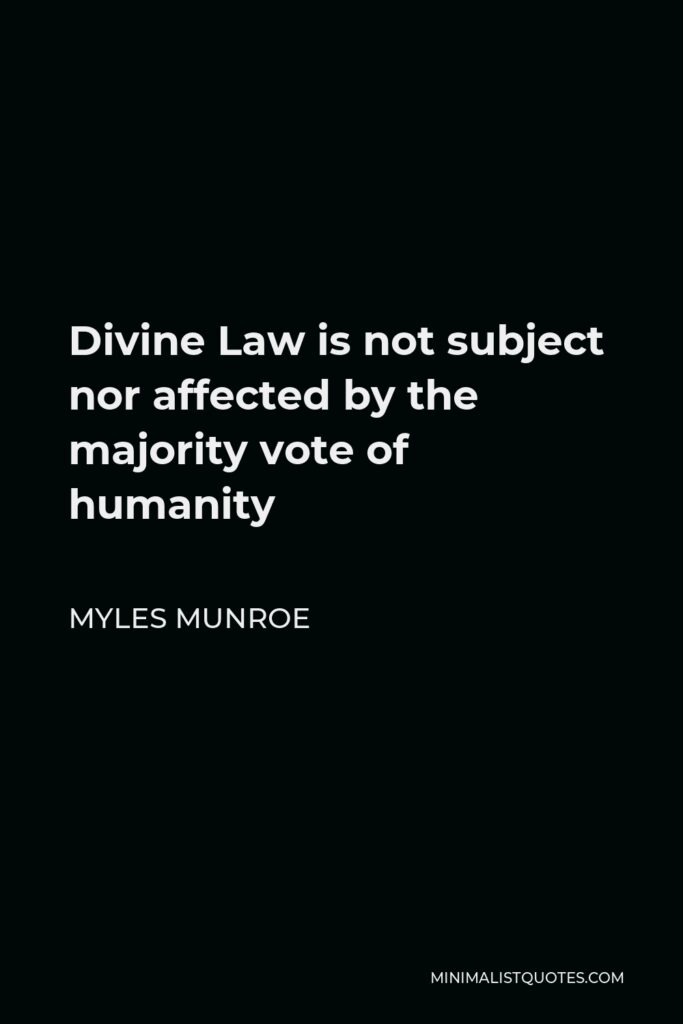 Myles Munroe Quote - Divine Law is not subject nor affected by the majority vote of humanity