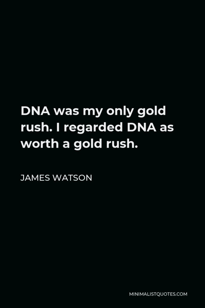 James Watson Quote - DNA was my only gold rush. I regarded DNA as worth a gold rush.