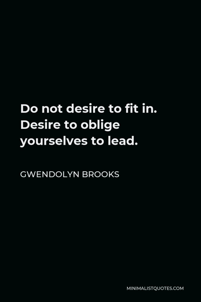Gwendolyn Brooks Quote - Do not desire to fit in. Desire to oblige yourselves to lead.