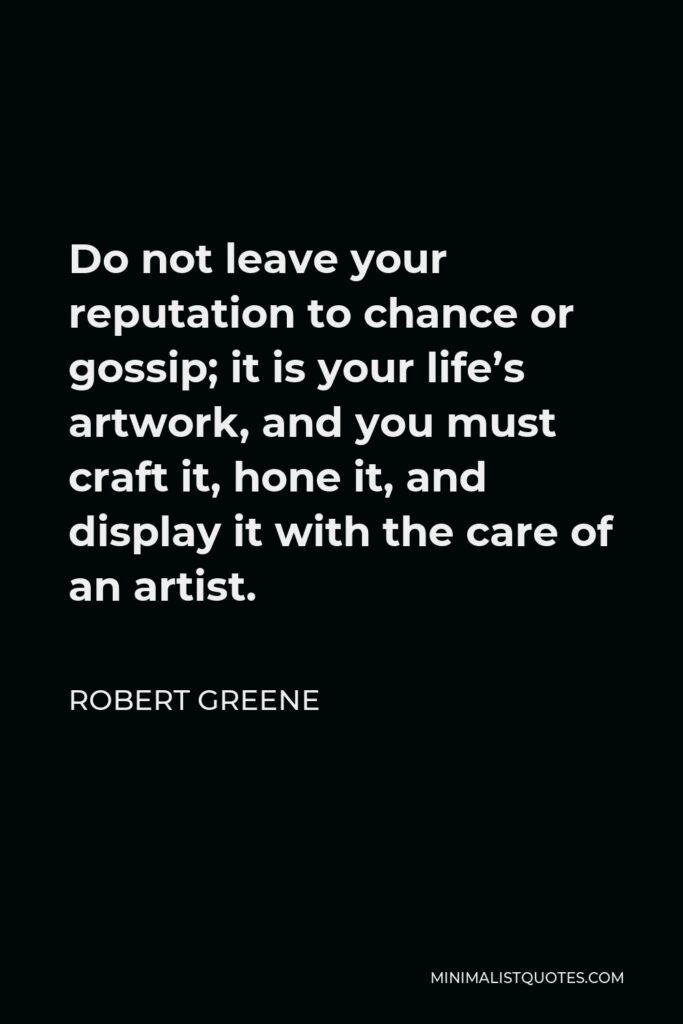 Robert Greene Quote - Do not leave your reputation to chance or gossip; it is your life's artwork, and you must craft it, hone it, and display it with the care of an artist.