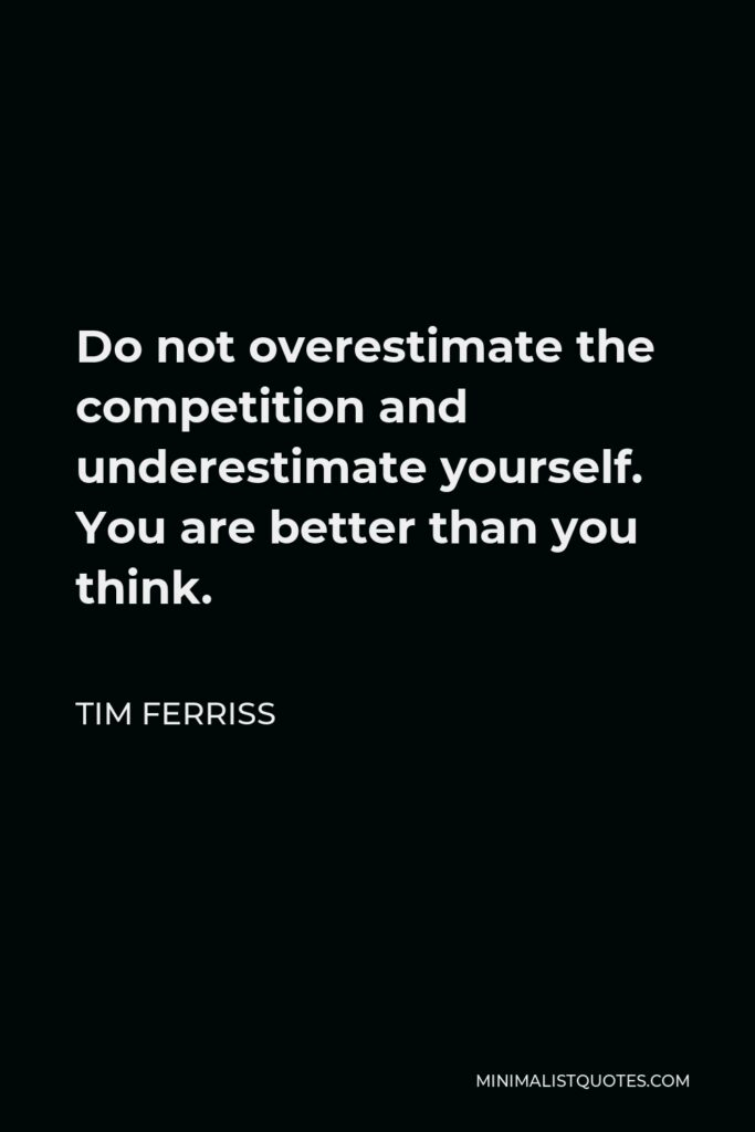 Tim Ferriss Quote - Do not overestimate the competition and underestimate yourself. You are better than you think.