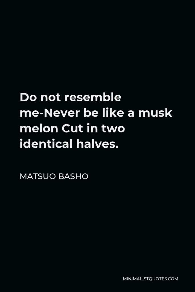 Matsuo Basho Quote - Do not resemble me-Never be like a musk melon Cut in two identical halves.