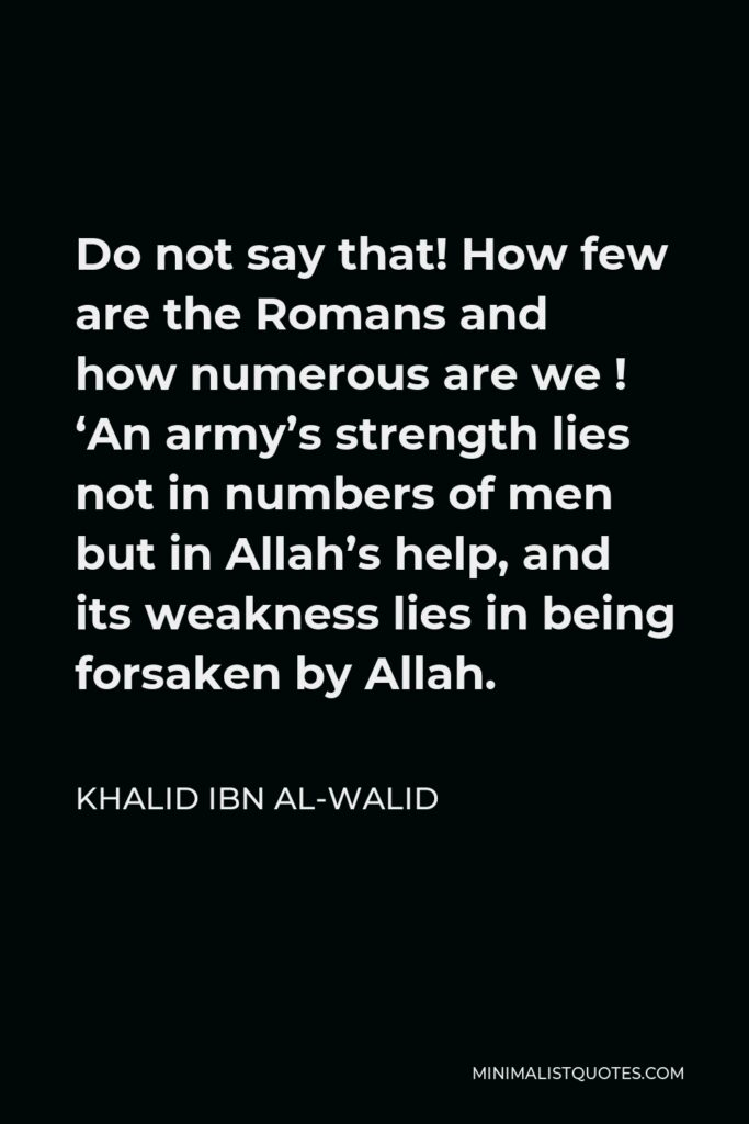 Khalid ibn al-Walid Quote - Do not say that! How few are the Romans and how numerous are we ! 'An army's strength lies not in numbers of men but in Allah's help, and its weakness lies in being forsaken by Allah.