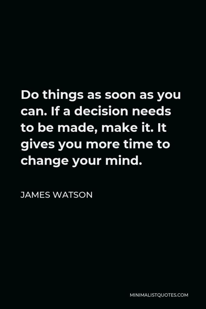 James Watson Quote - Do things as soon as you can. If a decision needs to be made, make it. It gives you more time to change your mind.