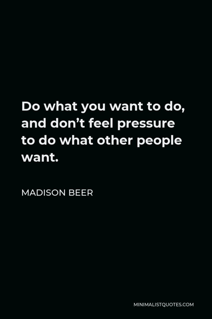 Madison Beer Quote - Do what you want to do, and don't feel pressure to do what other people want.