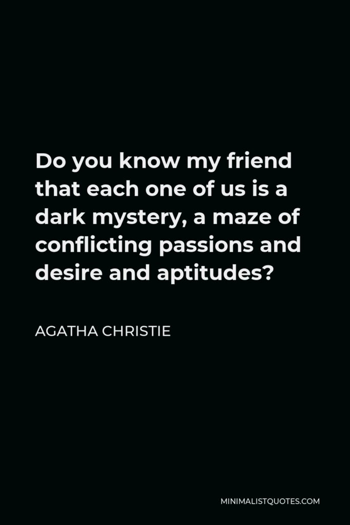 Agatha Christie Quote - Do you know my friend that each one of us is a dark mystery, a maze of conflicting passions and desire and aptitudes?
