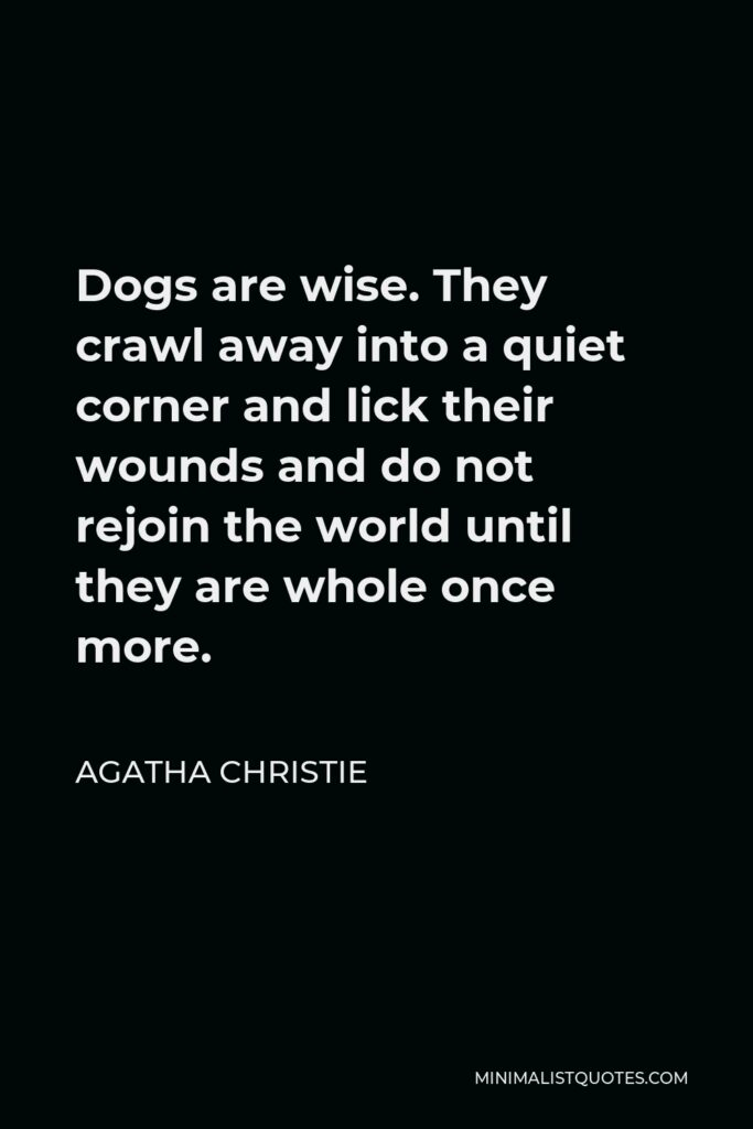 Agatha Christie Quote - Dogs are wise. They crawl away into a quiet corner and lick their wounds and do not rejoin the world until they are whole once more.
