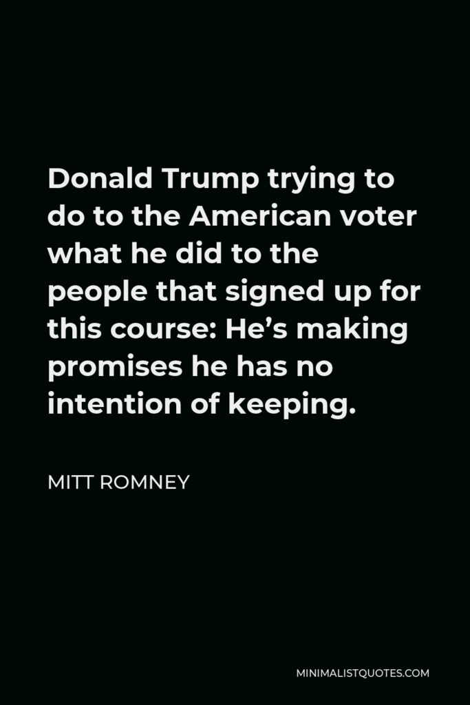 Mitt Romney Quote - Donald Trump trying to do to the American voter what he did to the people that signed up for this course: He's making promises he has no intention of keeping.