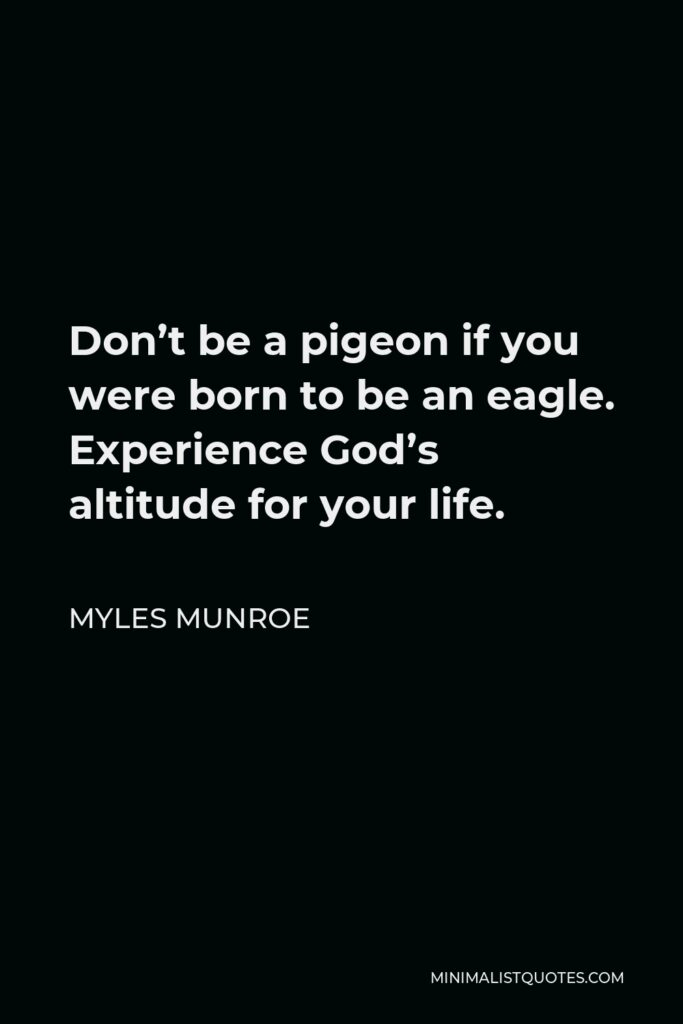 Myles Munroe Quote - Don't be a pigeon if you were born to be an eagle. Experience God's altitude for your life.