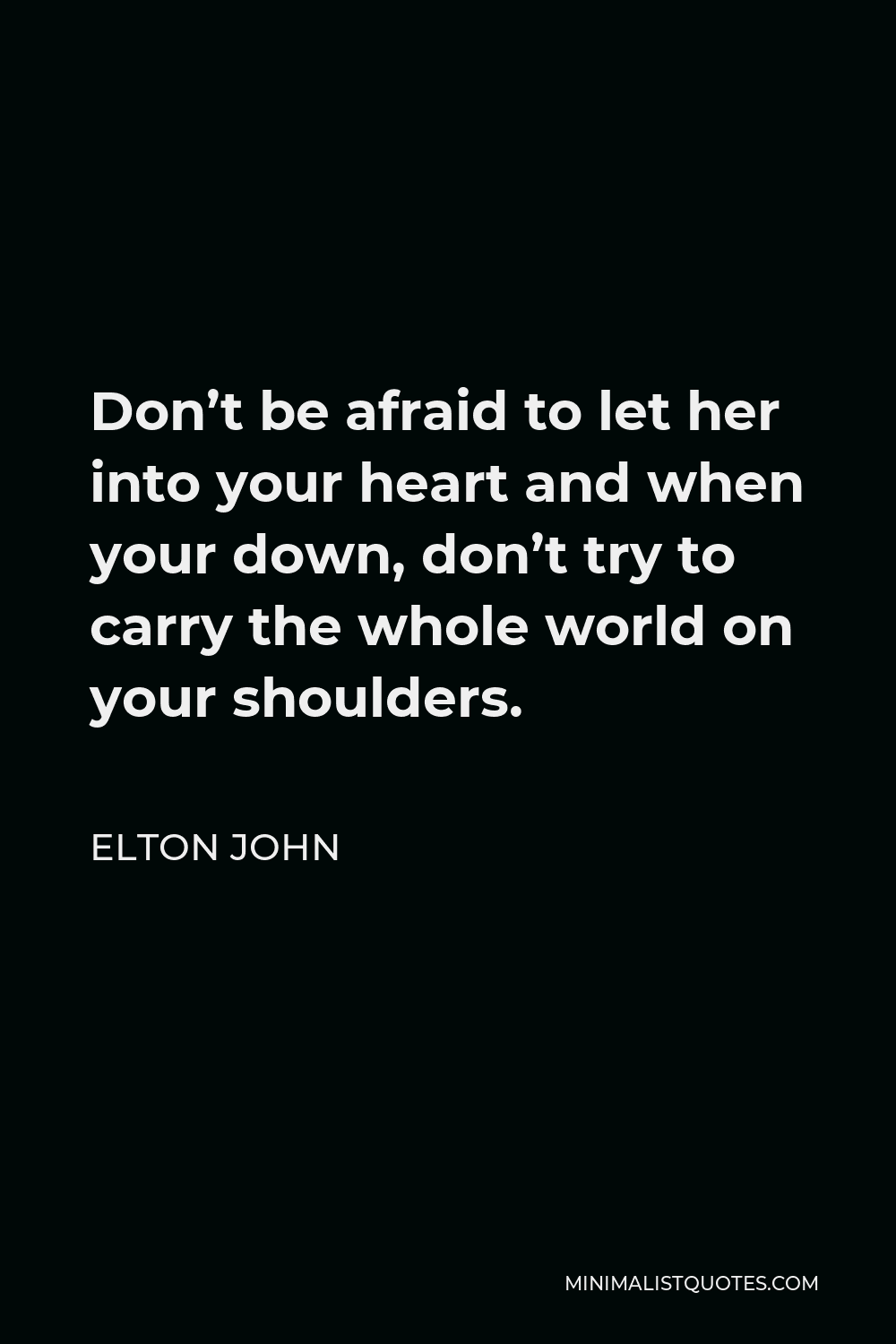 Elton John Quote - Don't be afraid to let her into your heart and when your down, don't try to carry the whole world on your shoulders.
