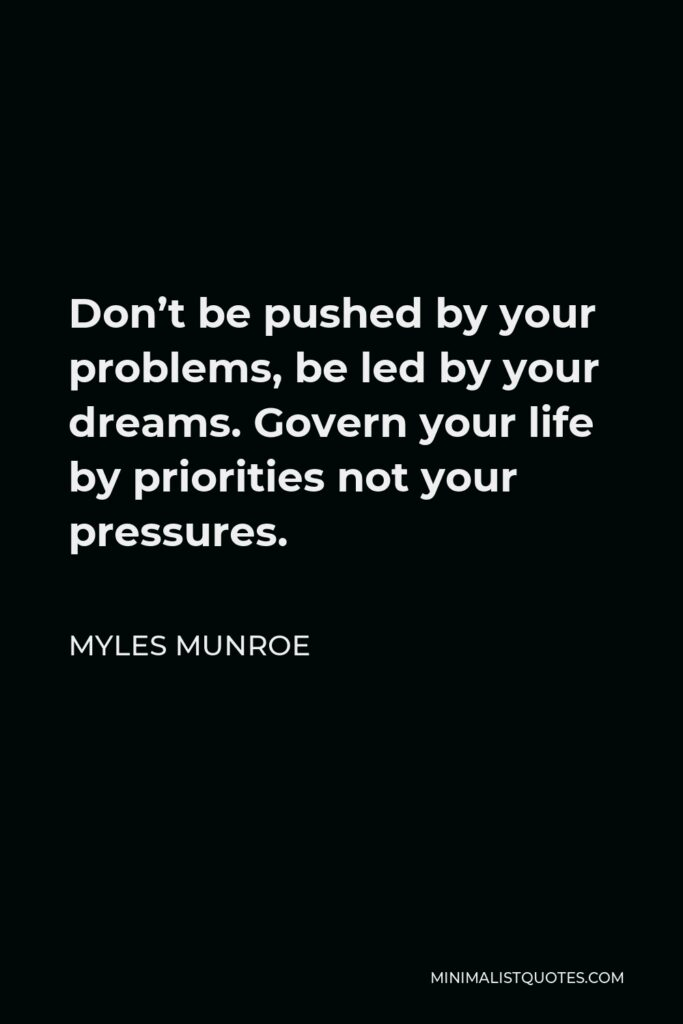 Myles Munroe Quote - Don't be pushed by your problems, be led by your dreams. Govern your life by priorities not your pressures.