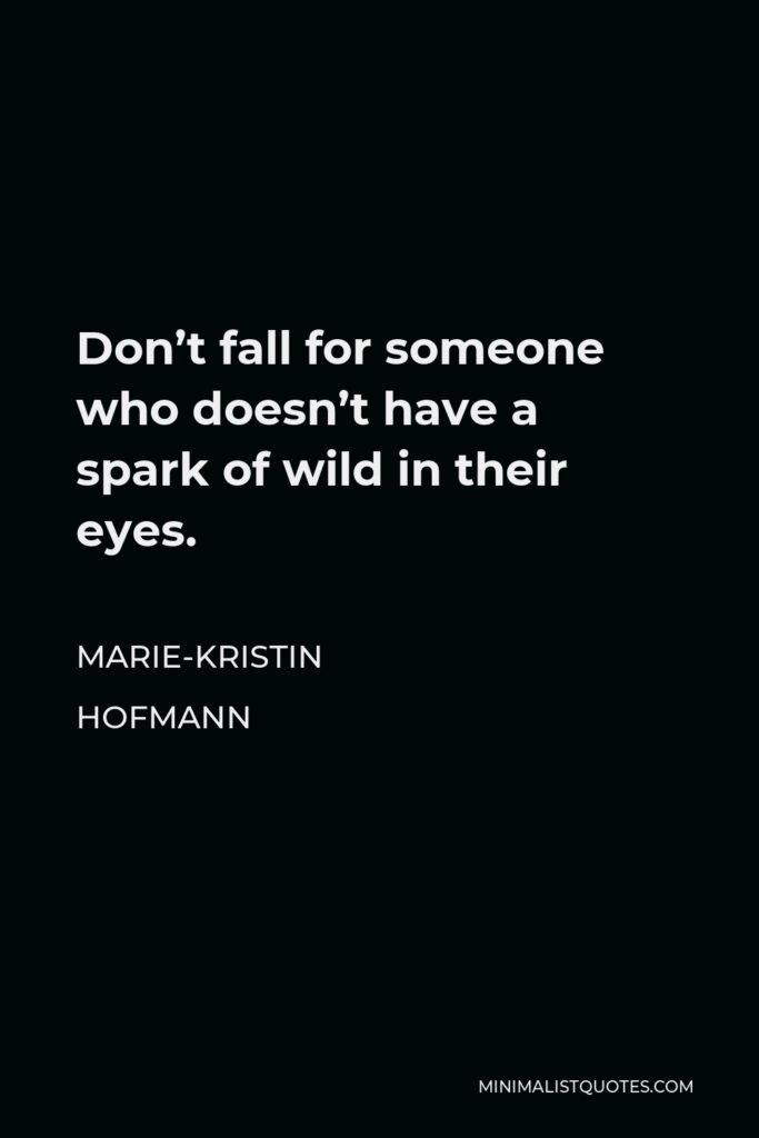 Marie-Kristin Hofmann Quote - Don't fall for someone who doesn't have a spark of wild in their eyes.