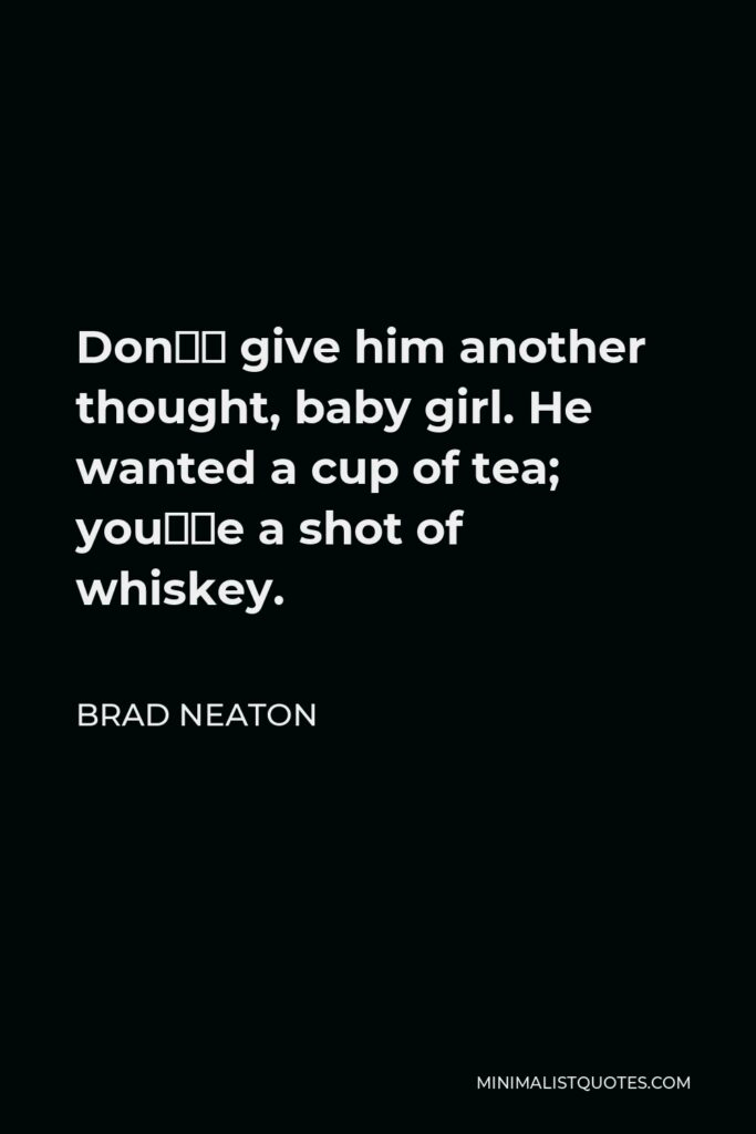 Brad Neaton Quote - Don't give him another thought, baby girl. He wanted a cup of tea; you're a shot of whiskey.