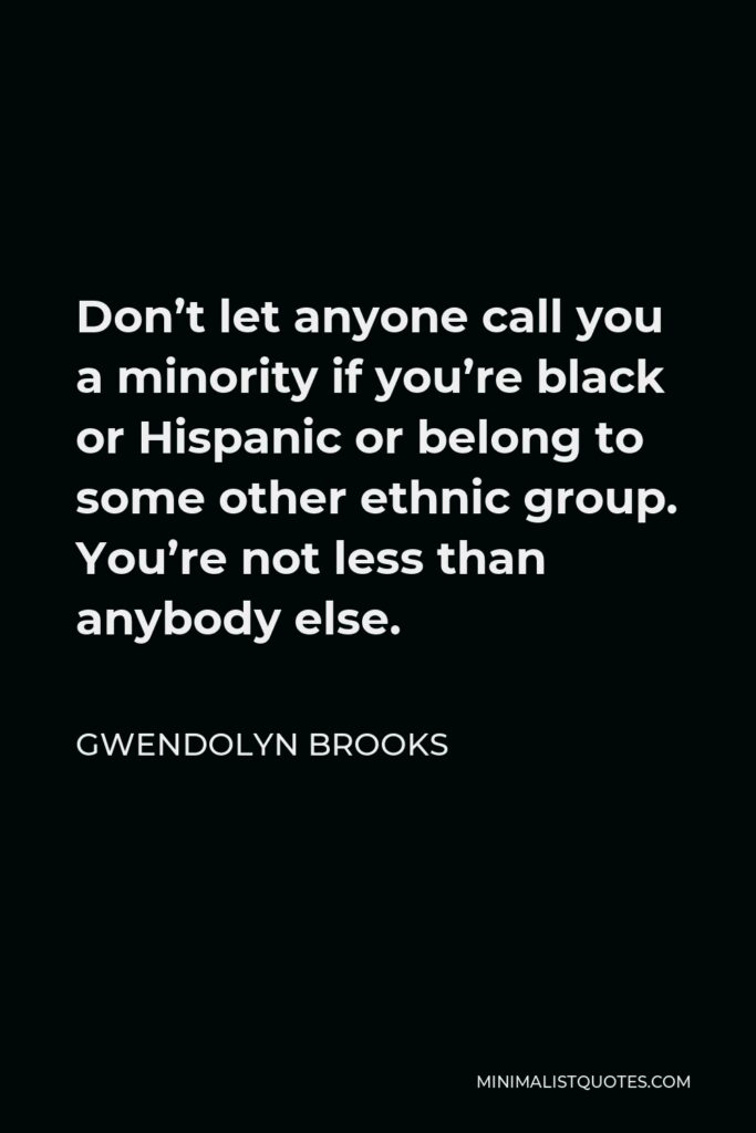 Gwendolyn Brooks Quote - Don't let anyone call you a minority if you're black or Hispanic or belong to some other ethnic group. You're not less than anybody else.