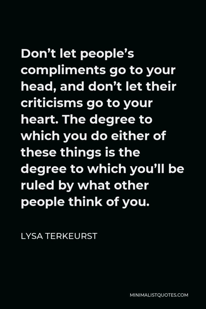 Lysa TerKeurst Quote - Don't let people's compliments go to your head, and don't let their criticisms go to your heart. The degree to which you do either of these things is the degree to which you'll be ruled by what other people think of you.