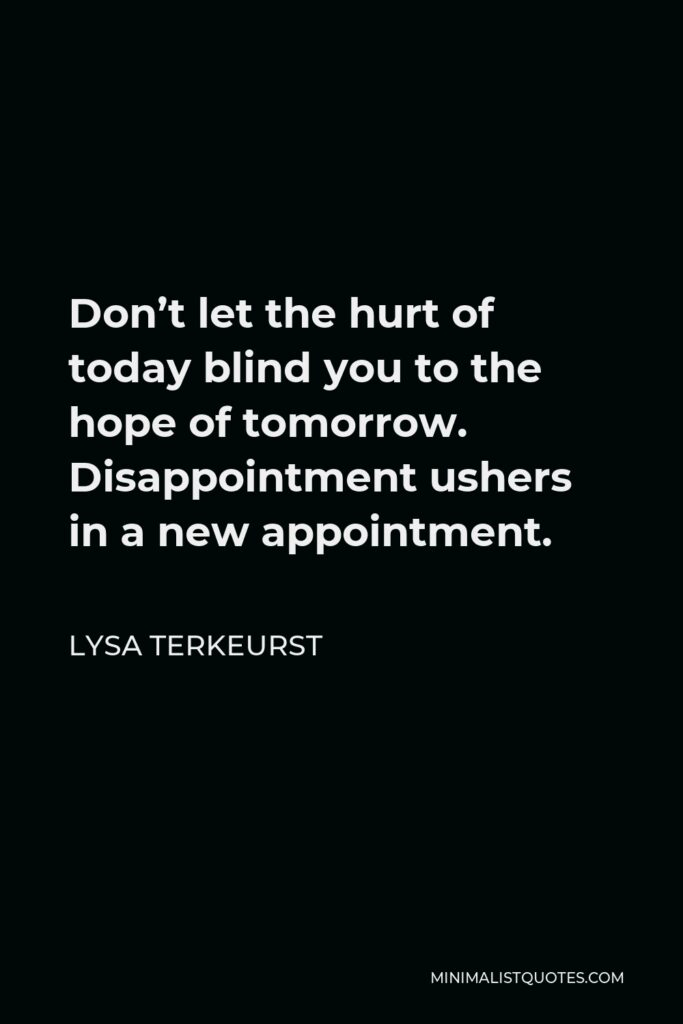 Lysa TerKeurst Quote - Don't let the hurt of today blind you to the hope of tomorrow. Disappointment ushers in a new appointment.