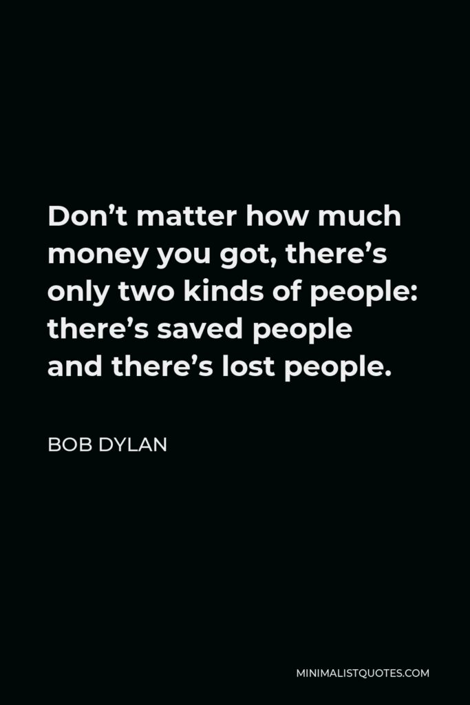 Bob Dylan Quote - Don't matter how much money you got, there's only two kinds of people: there's saved people and there's lost people.