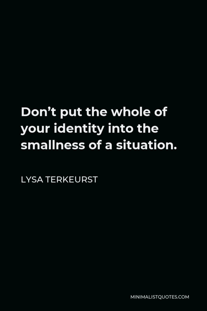 Lysa TerKeurst Quote - Don't put the whole of your identity into the smallness of a situation.