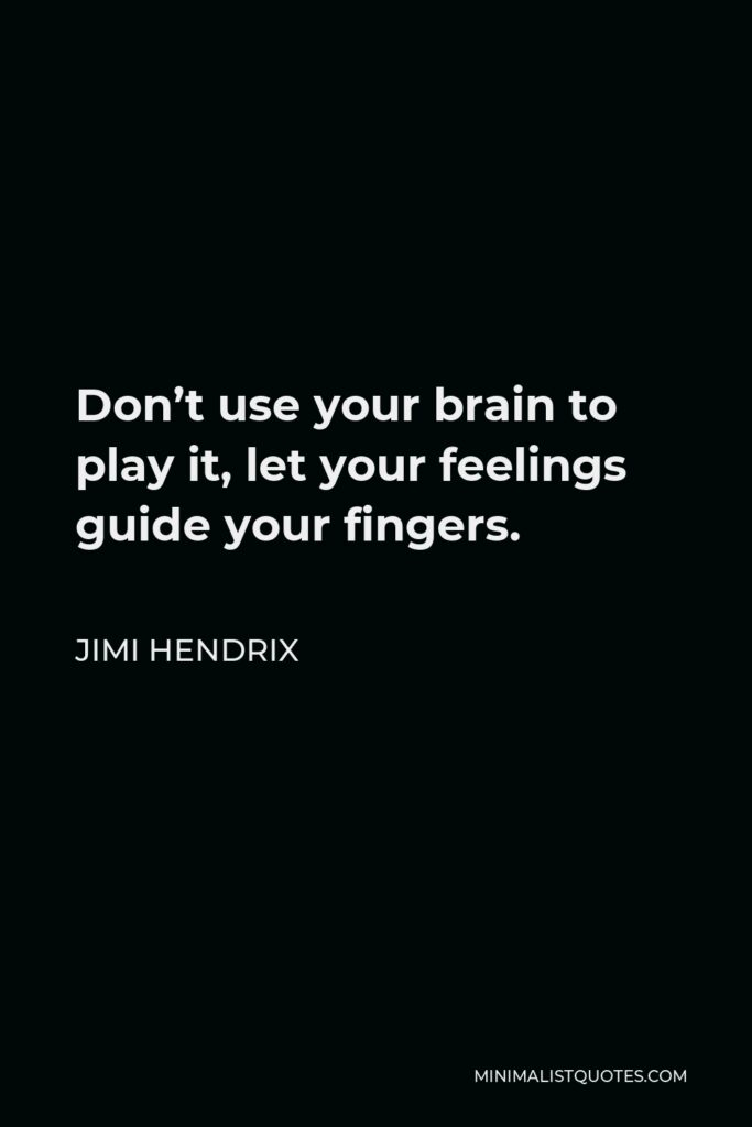 Jimi Hendrix Quote - Don't use your brain to play it, let your feelings guide your fingers.
